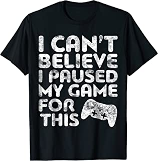 I Can't Believe I Paused My Game For This T-Shirt Gamer Gift