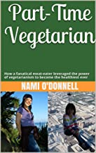 Part-Time Vegetarian: How a fanatical meat-eater leveraged the power of vegetarianism to become the healthiest ever