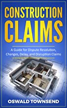 Construction Claims: A Guide for Dispute Resolution, Changes, Delay, and Disruption Claims