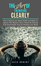 The Art of Thinking Clearly: How to Improve your Mental Health And Habits To Improve Your Physical (Tips to Unleash the Potential of the Brain Health, Focus by Unlocking your Mind)