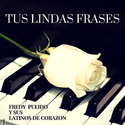 Tus Lindas Frases Von Fredy Pulido Y Sus Latinos De Corazon