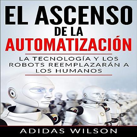 El Ascenso de la Automatización [The Ascent of Automation]: La Tecnología y los Robots Reemplazarán a los humanos