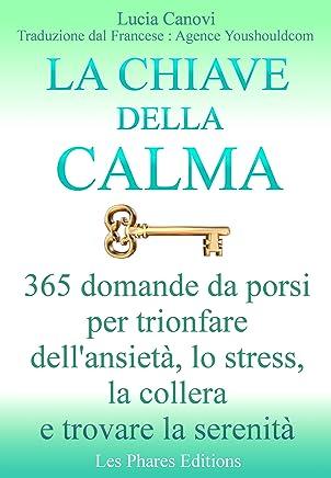 La chiave della calma: 365 domande da porsi per trionfare dellansietà, lo stress, la collera e trovare la serenità