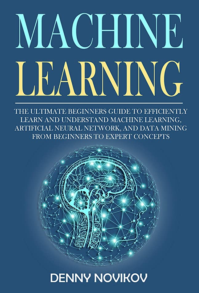 結紮密度しかしMachine Learning: The Ultimate Beginners Guide to Efficiently Learn and Understand Machine Learning, Artificial Neural Network and Data Mining From Beginners to Expert Concepts (English Edition)