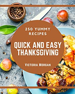 250 Yummy Quick and Easy Thanksgiving Recipes: Start a New Cooking Chapter with Yummy Quick and Easy Thanksgiving Cookbook...