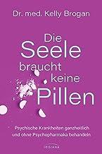 Die Seele braucht keine Pillen: Psychische Krankheiten ganzheitlich und ohne Psychopharmaka behandeln (German Edition)