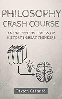 Philosophy Crash Course: An In-Depth Overview of History's Great Thinkers: From Socrates to Plato to St Thomas Aquinas to Sam Harris (Philosophy 101 Book 1)