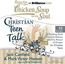 Chicken Soup for the Soul: Christian Teen Talk - 32 Stories of Finding God, Friends, Values, and the Power of Prayer for C...
