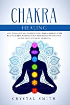 Chakra Healing: How to Balance and Clearing your Chakras, Improve your Health. Achieve Positive Energy with Meditation and Yoga. Secret Tips to Kundalini Awakening