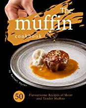 The Muffin Cookbook: 50 Flavoursome Recipes of Moist and Tender Muffins