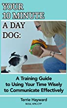 Your 10 Minute A Day Dog: A Training Guide to Using Your Time Wisely to  Communicate Effectively with Your Pup