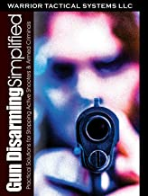 Gun Disarming Simplified: Practical Solutions for Stopping Active Shooters & Armed Criminals