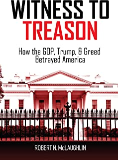Witness To Treason. How the GOP, Trump, and Greed Betrayed America.