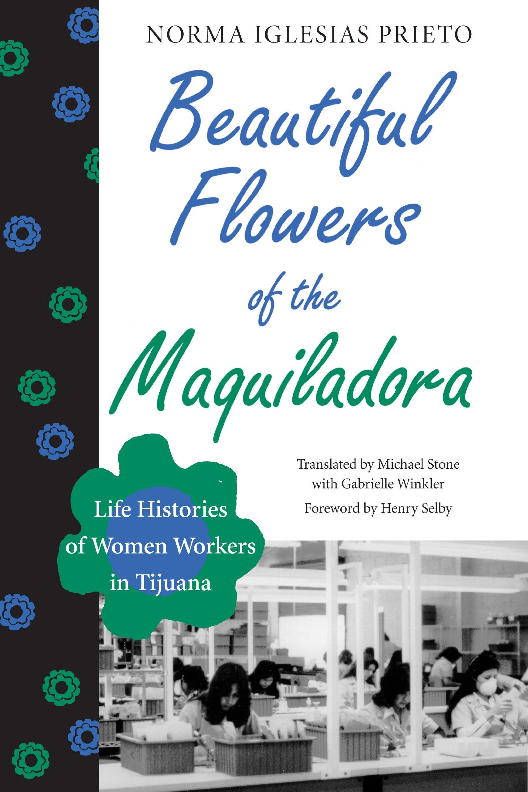 Beautiful Flowers of the Maquiladora: Life Histories of Women Workers in Tijuana (Institute of Latin American Studies)