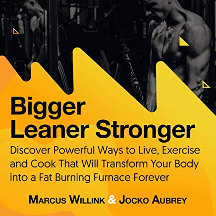 Bigger Leaner Stronger: Discover Powerful Ways to Live, Exercise and Cook That Will Transform Your Body into a Fat Burning Furnace Forever
