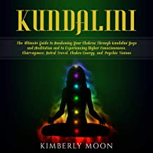 Kundalini: The Ultimate Guide to Awakening Your Chakras Through Kundalini Yoga and Meditation and to Experiencing Higher Consciousness, Clairvoyance, Astral Travel, Chakra Energy, and Psychic Visions