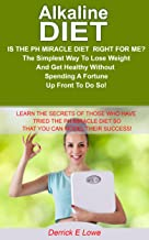PH Diet: Is The PH MIRACLE DIET RIGHT FOR ME? The Simplest Way To Lose Weight And Get Healthy Without Spending A Fortune Up Front To Do So!: Learn The ... diet for weight,ph miracle diet recipes,)