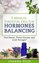 5-Minute Essential Oils For Hormones Balancing: Feel Better, Think Sharper and Look Younger!