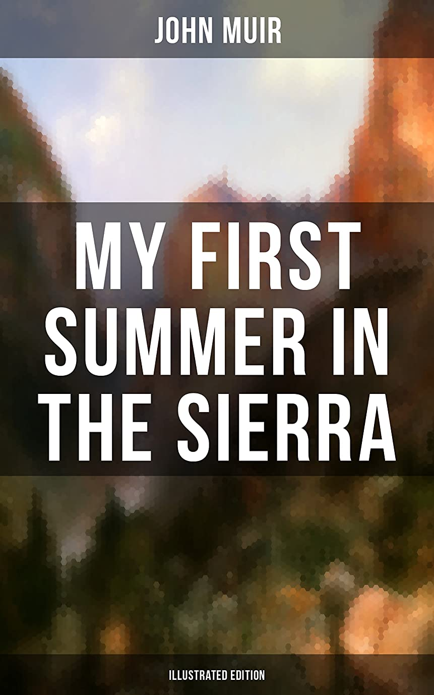 送った覆す反映するMY FIRST SUMMER IN THE SIERRA (Illustrated Edition): Adventure Memoirs, Travel Sketches & Wilderness Studies (English Edition)