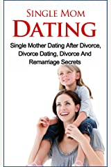 Single Mom Dating – Single Mother Dating After Divorce, Divorce Dating, Divorce And Remarriage Secrets (Single Mom Parenting, Single Mom Life) Kindle Edition