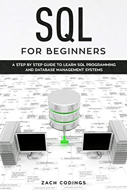 SQL for Beginners: A Step by Step Guide to Learn SQL Programming and Database Management Systems