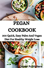 PEGAN  COOKBOOK: 200 Quick, Easy Paleo And Vegan Diet For Healthy Weight Loss (English Edition)