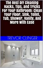 The Best DIY Cleaning Hacks, Tips, and Tricks For Your Bathroom: Clean Your Floor, Sink, Toilet, Tub, Shower, Vanity, And More With Ease