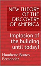 NEW THEORY OF THE DISCOVERY OF AMERICA:  Implosion of the building until today! (Spanish Edition)