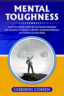 Mental Toughness: Unlock the Spartan within You and Develop Relentless Self-Discipline, A Champion's Mindset, Unbeatable Willpower, and Powerful Success Habits (English Edition)