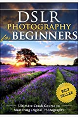DSLR Photography for Beginners: Take 10 Times Better Pictures in 48 Hours or Less! Best Way to Learn Digital Photography, Master Your DSLR Camera & Improve Your Digital SLR Photography Skills Kindle Edition