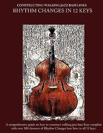 Constructing Walking Jazz Bass Lines Book II - Walking Bass Lines - Rhythm Changes in 12 keys: Jazz bass lines in 12 keys - Walking Bass method for the upright bass and electric bass: Volume 2
