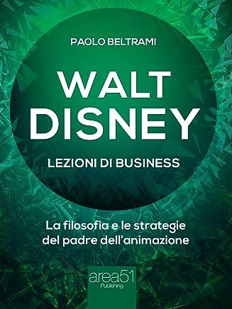 Walt Disney. Lezioni di business: La filosofia e le strategie del padre dell'animazione