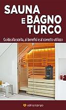 Sauna e Bagno Turco: Guida alla scelta, ai benefici e al corretto utilizzo (Italian Edition)