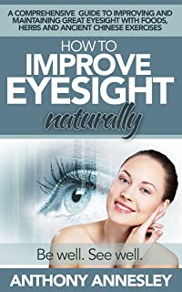 How To Improve Eyesight Naturally: A Comprehensive Guide To Improving And Maintaining Great Eyesight With Foods, Herbs And Ancient Chinese Exercises
