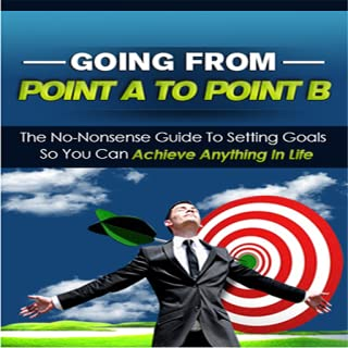 Setting Goals : Going From Point A To Point B - Discover The Secret To Success And Achieving Anything In Life Is By Simply Setting Goals