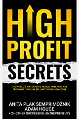 High Profit Secrets: The World's Top Experts Reveal How They are Crushing It Online Selling Their Knowledge Kindle Edition