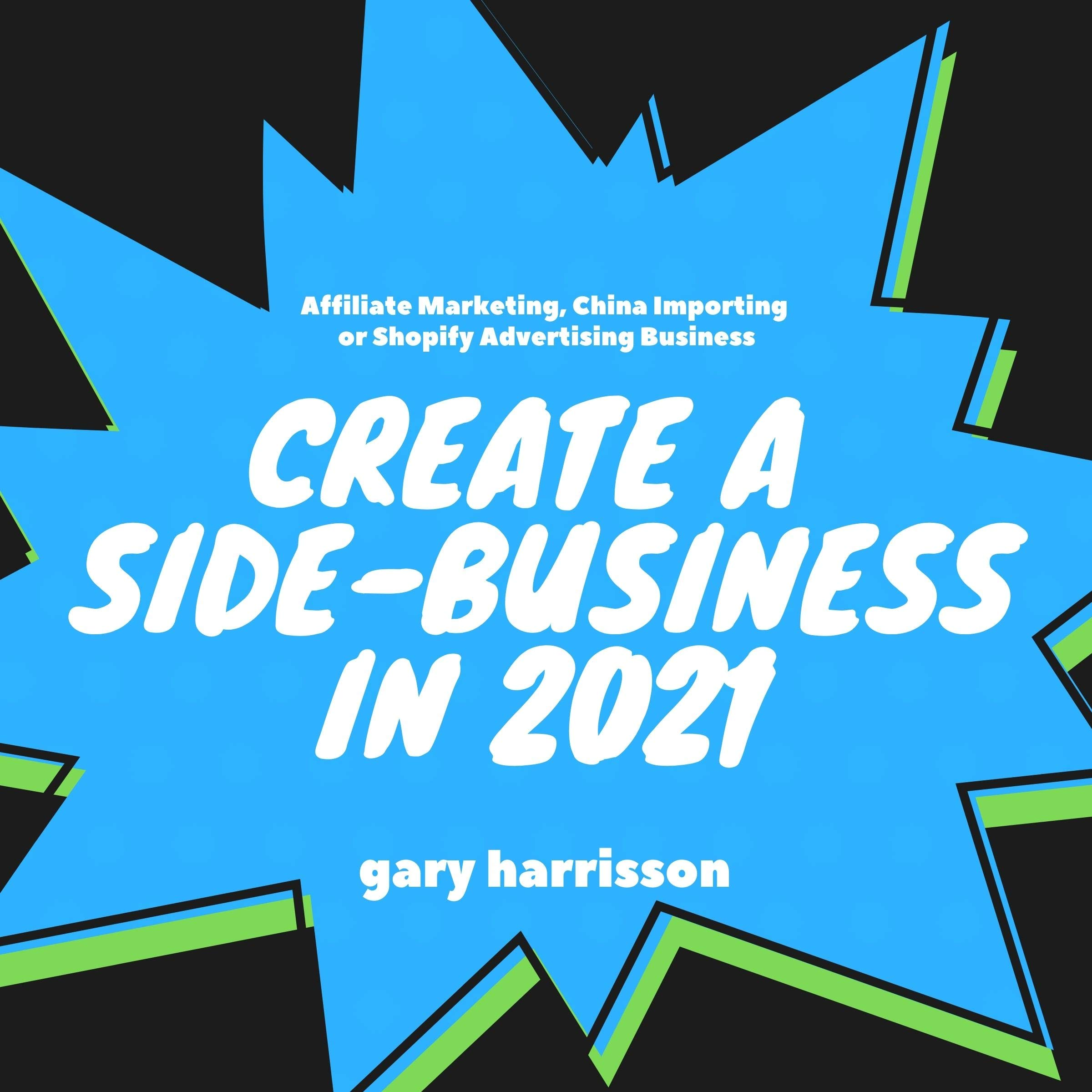 Create a Side-Business in 2021: Affiliate Marketing, China Importing or Shopify Advertising Business