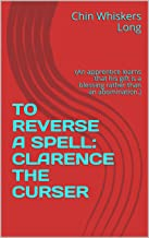 TO REVERSE A SPELL: CLARENCE THE CURSER: (An apprentice learns that his gift is a blessing rather than an abomination.)