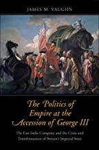 The Politics of Empire at the Accession of George III: The East India Company and the Crisis and Transformation of Britain's Imperial State (The Lewis ... in Eighteenth-Century Culture and History)