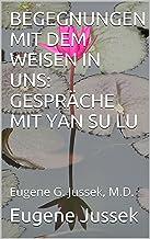 BEGEGNUNGEN MIT DEM WEISEN IN UNS: GESPRÄCHE MIT YAN SU LU: Eugene G. Jussek, M.D. (German Edition)