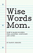 Wise Words Mom: What to Say to Raise Kids Who Feel Accepted, Confident and Loved