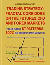 Trading Strategy: Fractal Corridors on the Futures, CFD and Forex Markets, Four Basic ST Patterns, 800% or More in Two Month (Trading strategies, Forex trading, Futures trading Book 3)