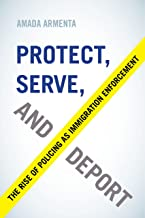 Protect, Serve, and Deport: The Rise of Policing as Immigration Enforcement (English Edition)