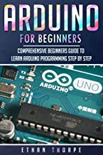 Arduino for Beginners: Comprehensive Beginners Guide to Learn Arduino Programming Step by Step (Arduino Programming for Beginners Book 1)