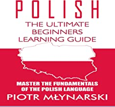 Polish: The Ultimate Beginners Learning Guide: Master the Fundamentals of the Polish Language