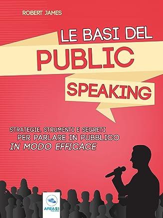 Le basi del public speaking: Strategie, strumenti e segreti per parlare in pubblico in modo efficace