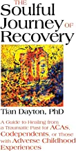 The Soulful Journey of Recovery: A Guide to Healing from a Traumatic Past for ACAs, Codependents, or Those with Adverse Childhood Experiences