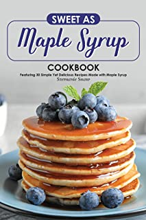 Sweet as Maple Syrup Cookbook: Featuring 30 Simple Yet Delicious Recipes Made with Maple Syrup