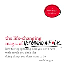 The Life-Changing Magic of Not Giving a F*ck: How to Stop Spending Time You Don't Have with People You Don't Like Doing Th...