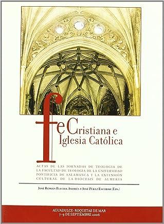 Fe Cristiana e Iglesia Católica: ACTAS DE LAS JORNADAS DE TEOLOGÍA DE LA FACULTAD DE TEOLOGÍA DE LA UNIVERSIDAD PONTIFICIA DE SALAMANCA Y LA EXTENSIÓN CULTURAL DE LA DIÓCESIS DE ALMERÍA